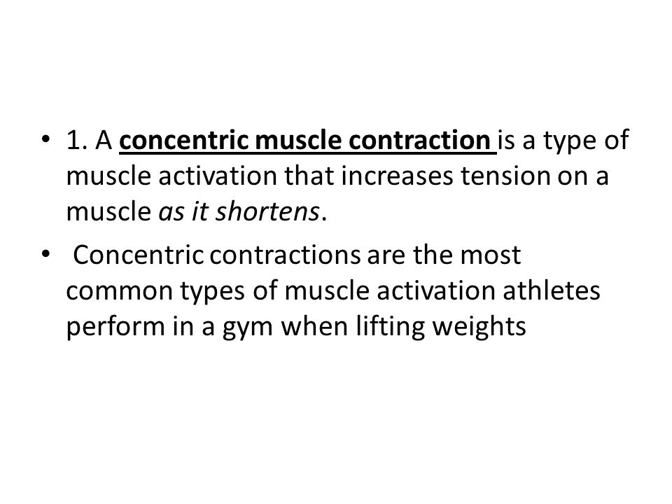 1. A concentric muscle contraction is a type of muscle activation that increases tension on a muscle as it shortens.