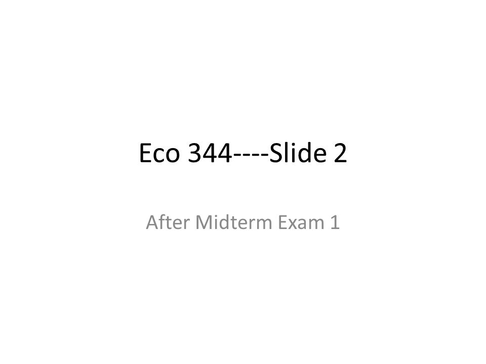 Eco 344----Slide 2 After Midterm Exam 1