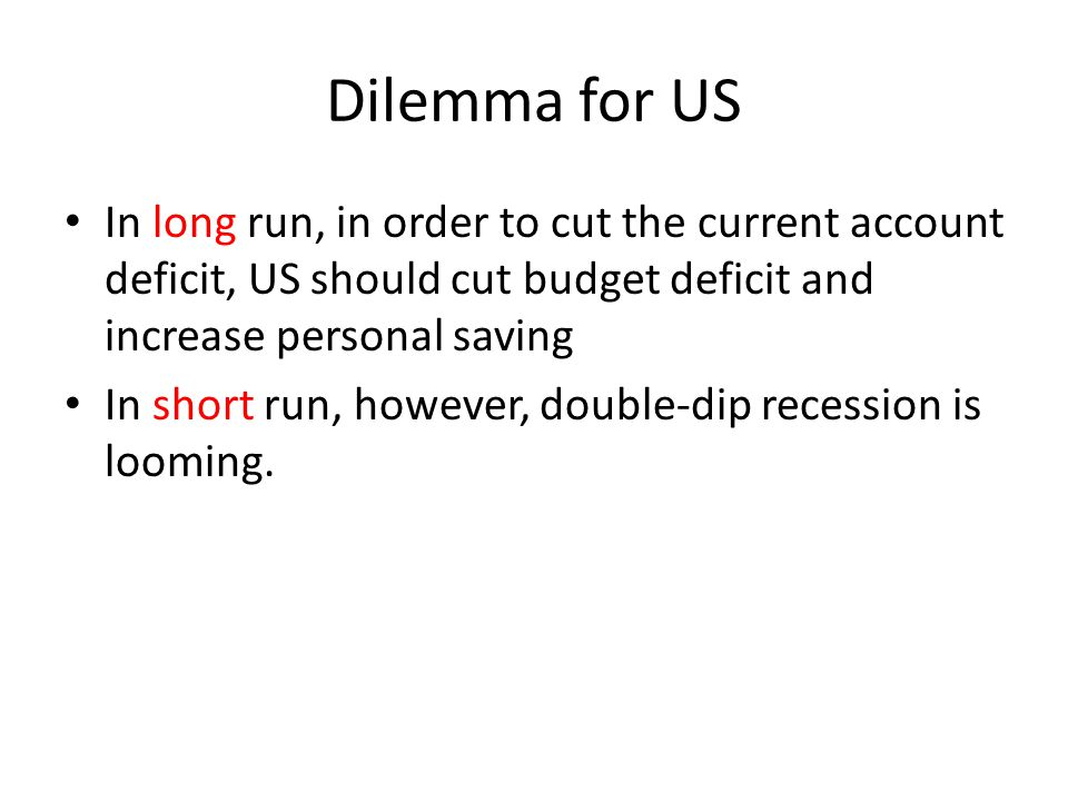 Dilemma for US In long run, in order to cut the current account deficit, US should cut budget deficit and increase personal saving.