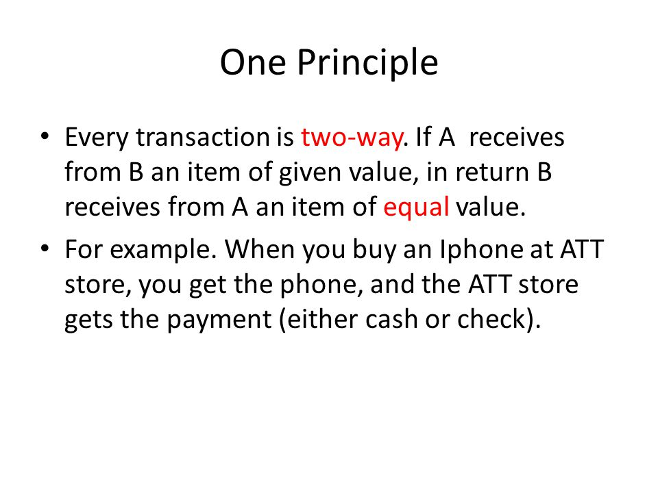One Principle Every transaction is two-way. If A receives from B an item of given value, in return B receives from A an item of equal value.