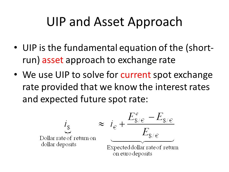 UIP and Asset Approach UIP is the fundamental equation of the (short-run) asset approach to exchange rate.