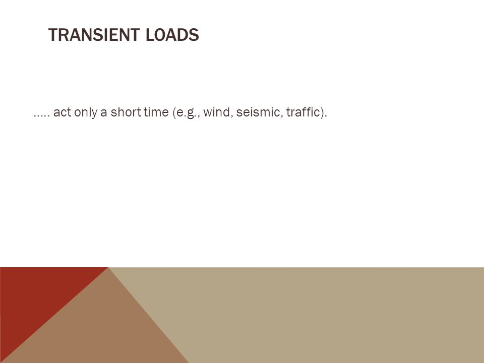 transient loads ….. act only a short time (e.g., wind, seismic, traffic).