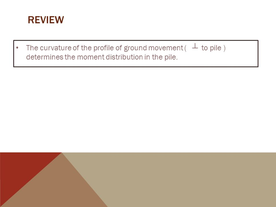 REVIEW The curvature of the profile of ground movement ( ┴ to pile ) determines the moment distribution in the pile.