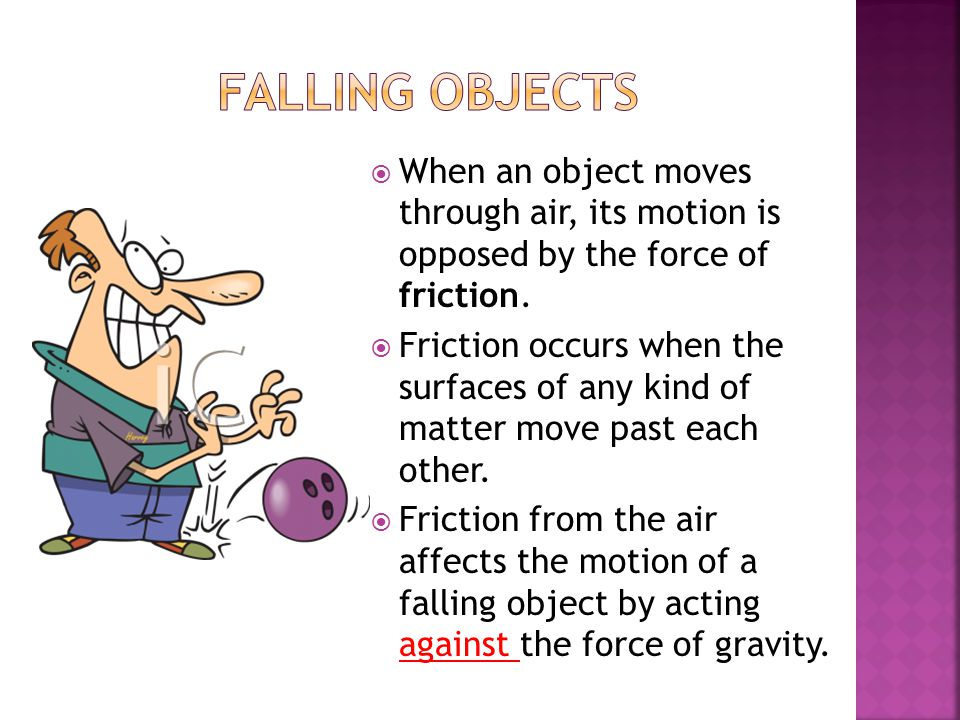 Falling Objects When an object moves through air, its motion is opposed by the force of friction.