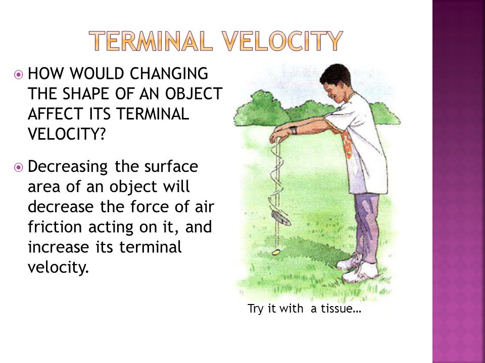 terminal velocity HOW WOULD CHANGING THE SHAPE OF AN OBJECT AFFECT ITS TERMINAL VELOCITY