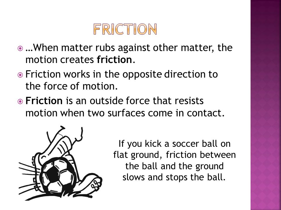 Friction …When matter rubs against other matter, the motion creates friction. Friction works in the opposite direction to the force of motion.