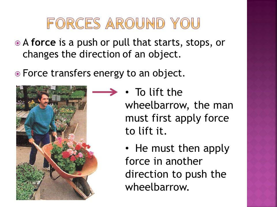 Forces Around You A force is a push or pull that starts, stops, or changes the direction of an object.