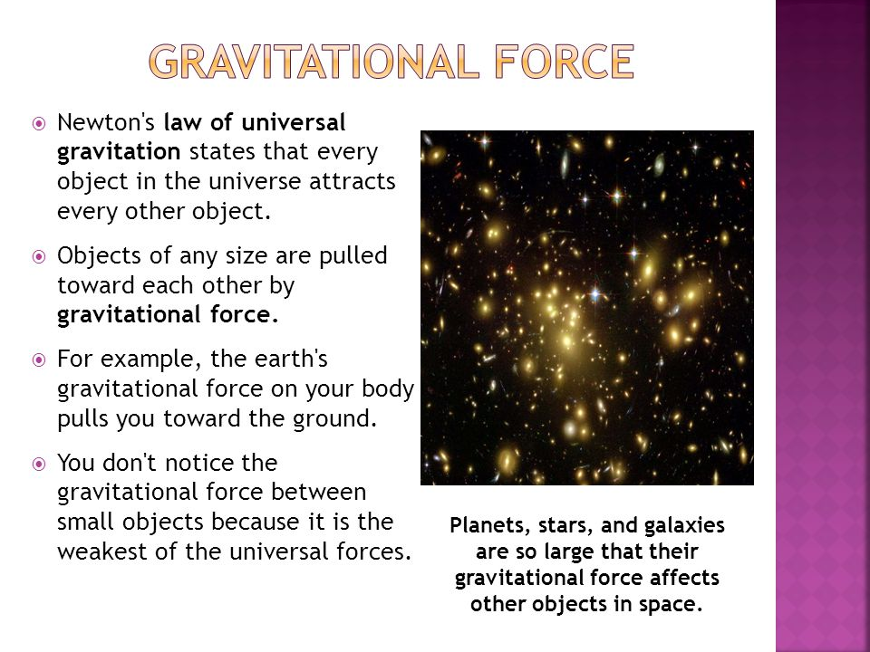Gravitational Force Newton s law of universal gravitation states that every object in the universe attracts every other object.
