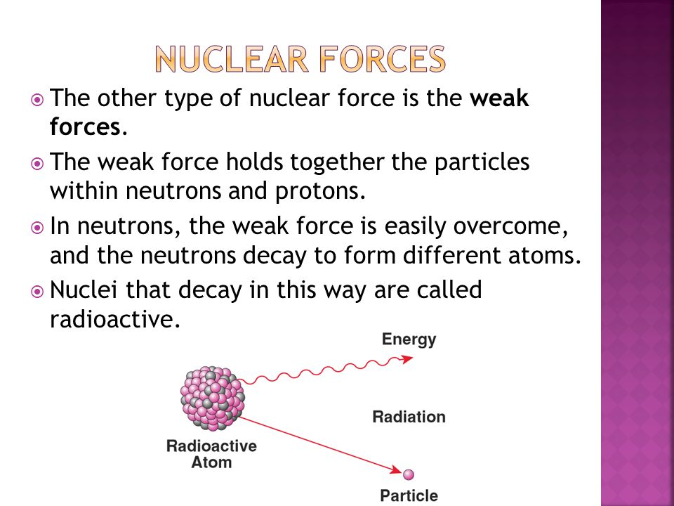 Nuclear forces The other type of nuclear force is the weak forces.