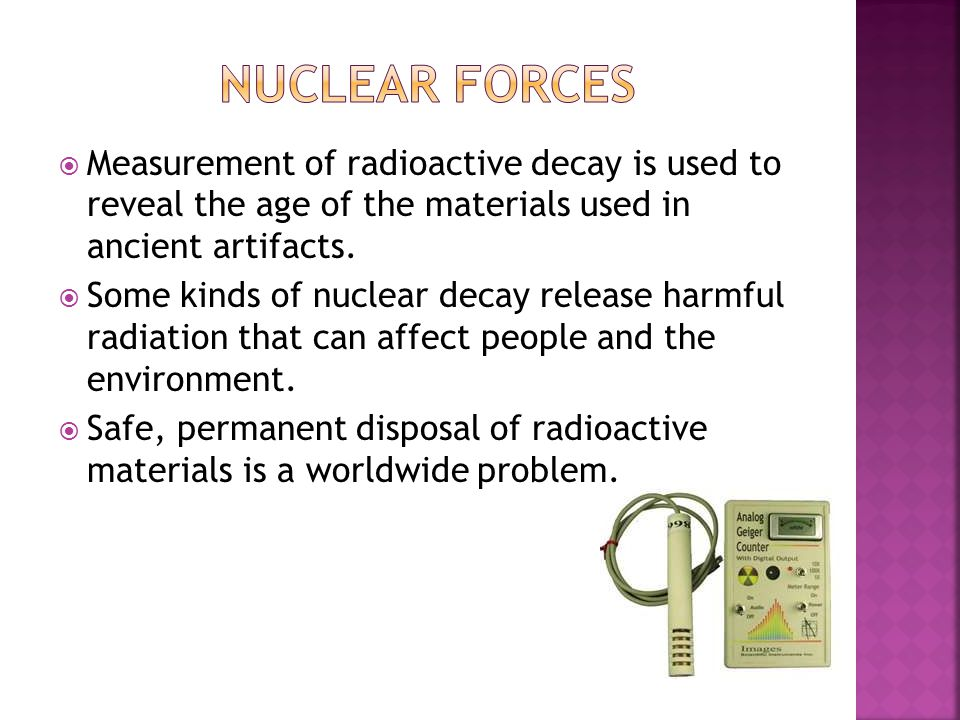 Nuclear forces Measurement of radioactive decay is used to reveal the age of the materials used in ancient artifacts.