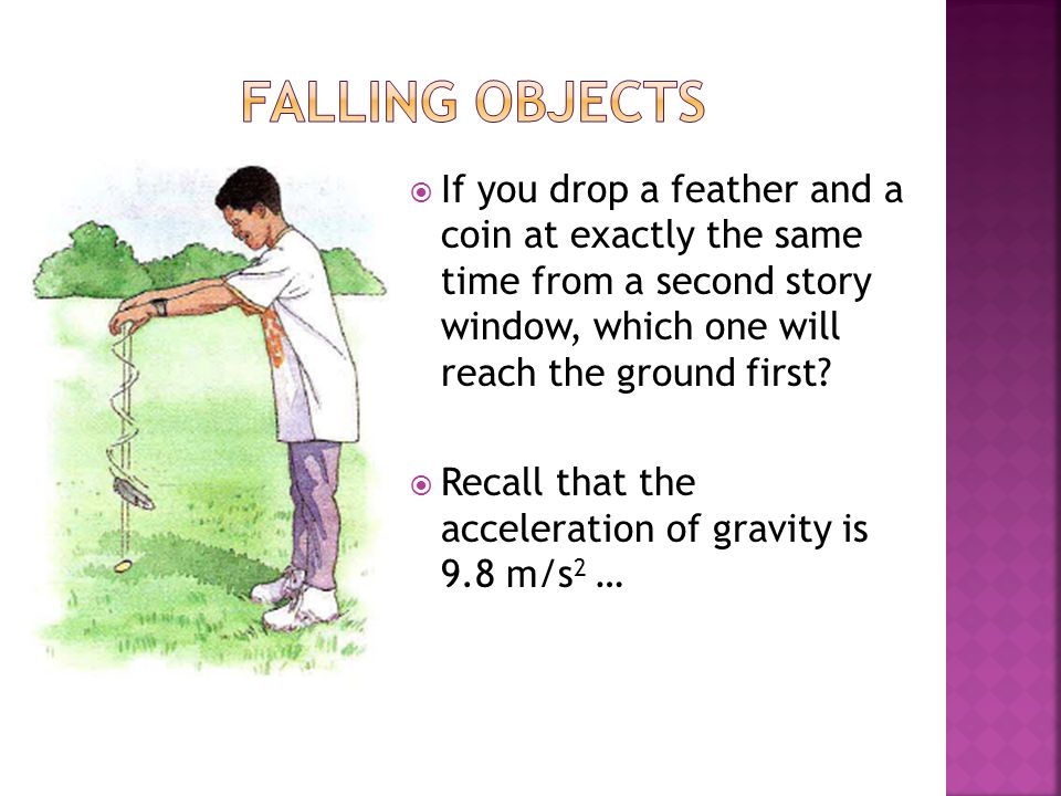 Falling Objects If you drop a feather and a coin at exactly the same time from a second story window, which one will reach the ground first