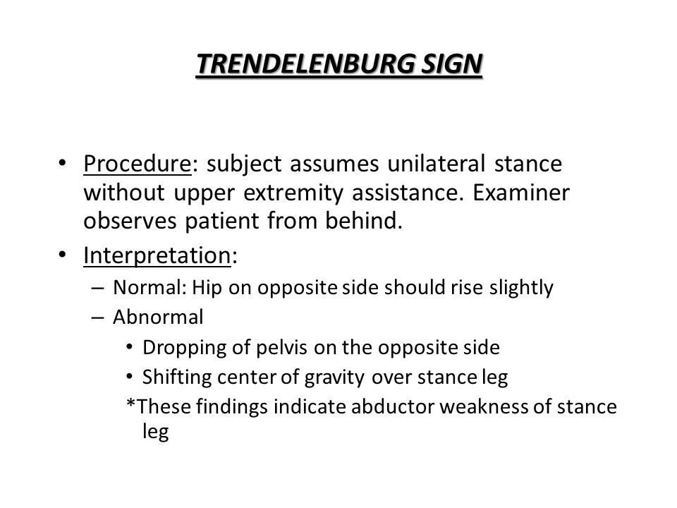 TRENDELENBURG SIGN Procedure: subject assumes unilateral stance without upper extremity assistance. Examiner observes patient from behind.