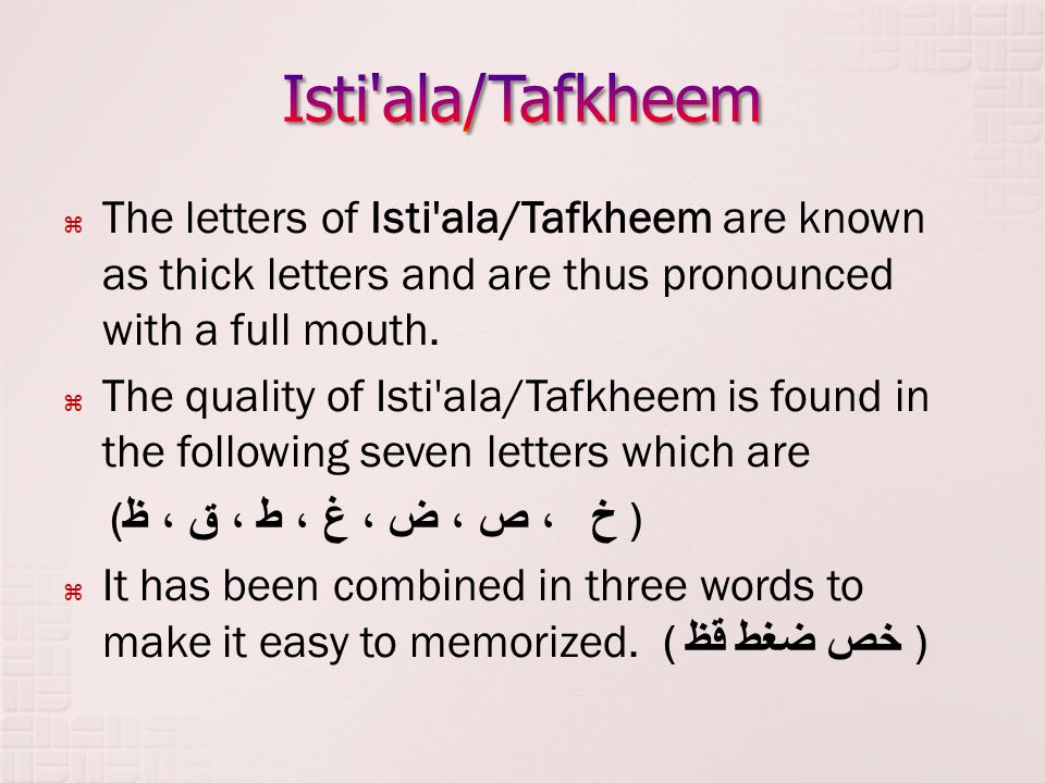 Isti ala/Tafkheem The letters of Isti ala/Tafkheem are known as thick letters and are thus pronounced with a full mouth.