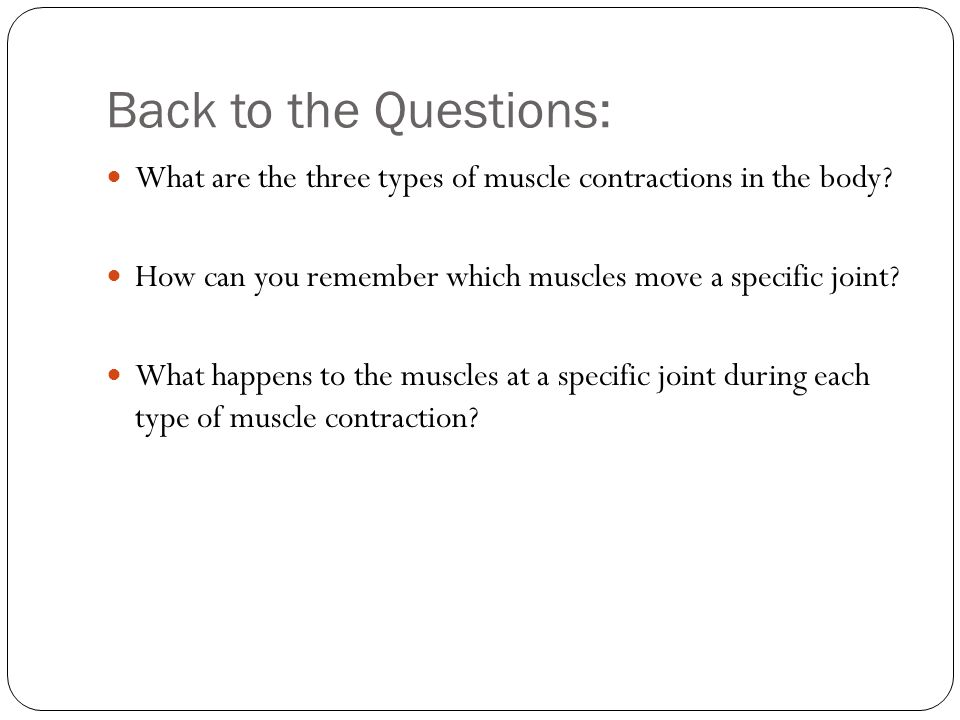 Back to the Questions: What are the three types of muscle contractions in the body How can you remember which muscles move a specific joint