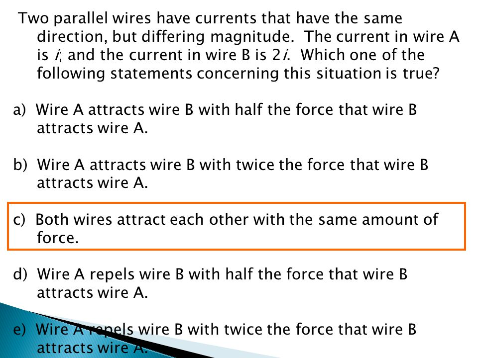 Two parallel wires have currents that have the same direction, but differing magnitude. The current in wire A is i; and the current in wire B is 2i. Which one of the following statements concerning this situation is true