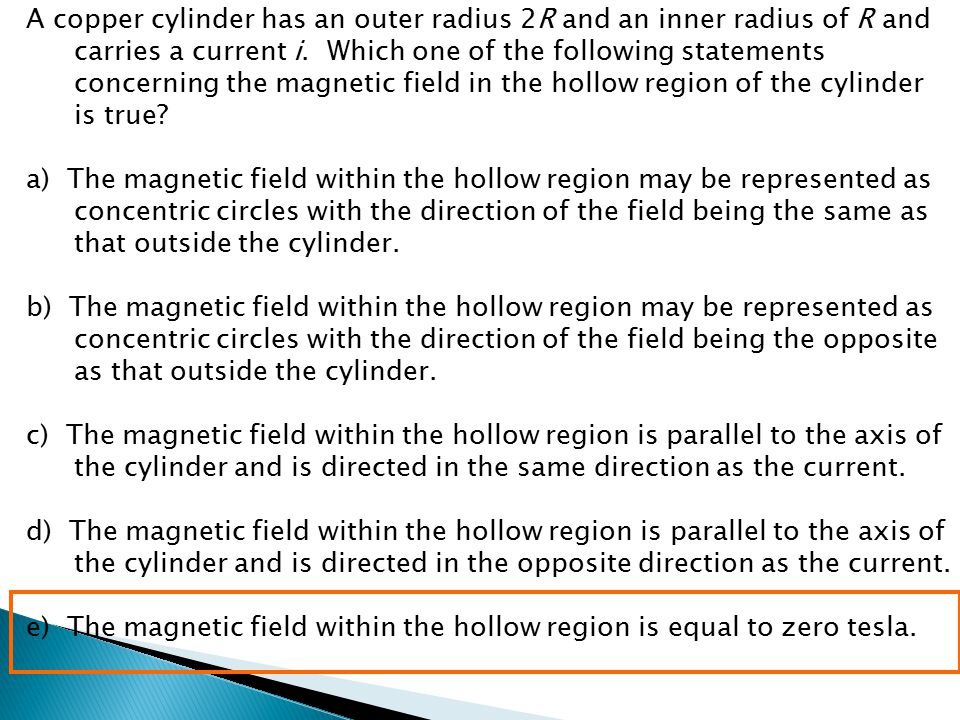 A copper cylinder has an outer radius 2R and an inner radius of R and carries a current i. Which one of the following statements concerning the magnetic field in the hollow region of the cylinder is true