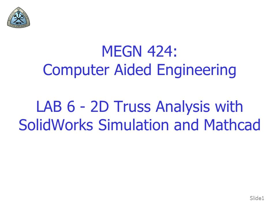 MEGN 424: Computer Aided Engineering LAB 6 - 2D Truss Analysis with SolidWorks Simulation and Mathcad