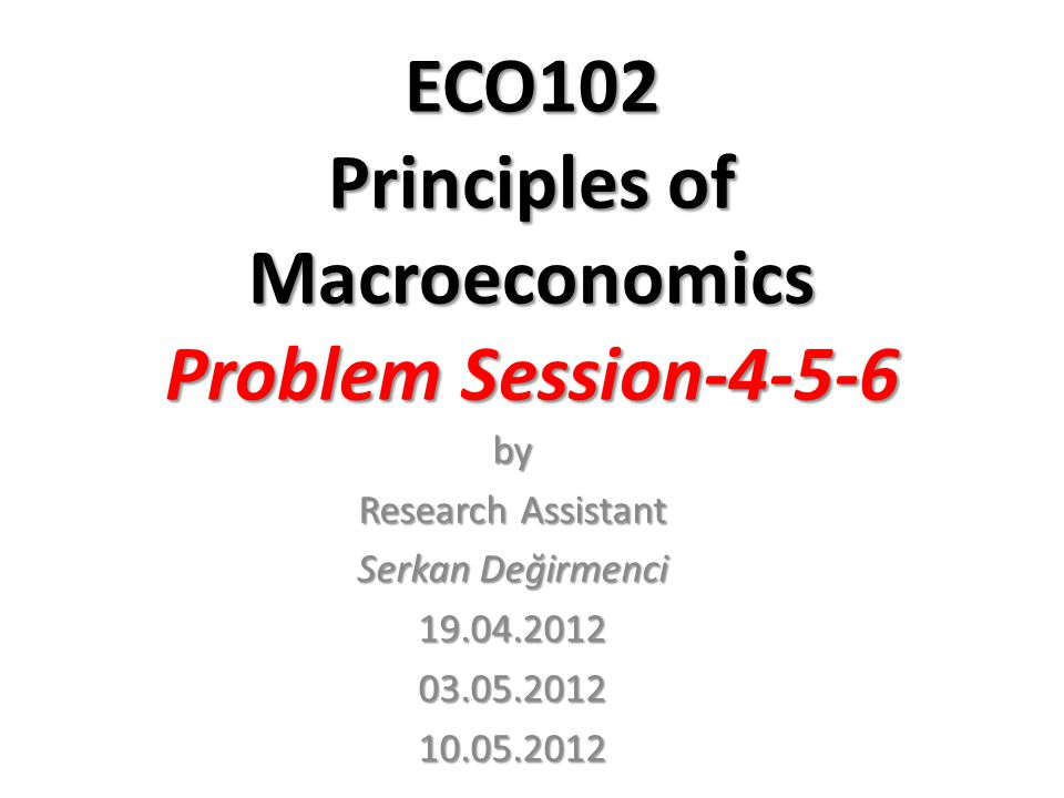 ECO102 Principles of Macroeconomics Problem Session-4-5-6