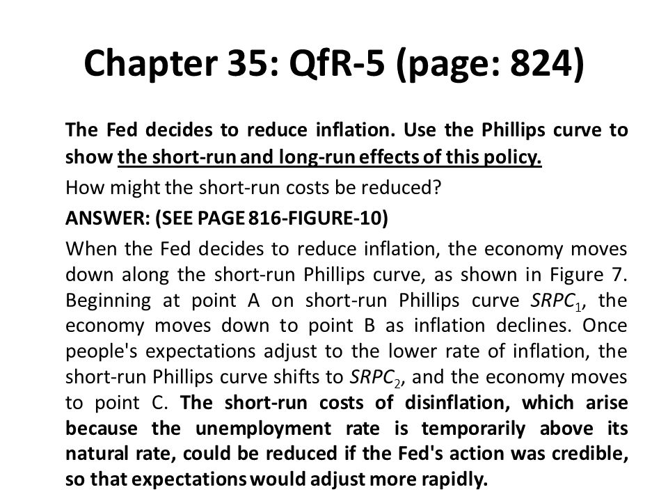 Chapter 35: QfR-5 (page: 824) The Fed decides to reduce inflation. Use the Phillips curve to show the short-run and long-run effects of this policy.
