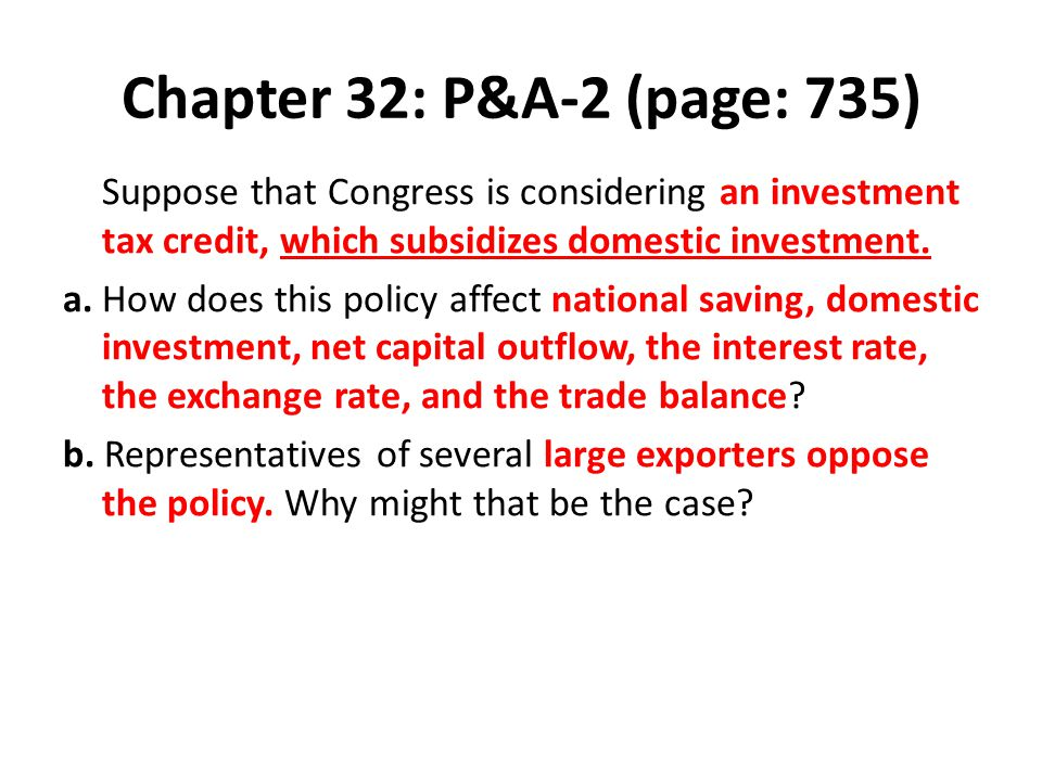 Chapter 32: P&A-2 (page: 735) Suppose that Congress is considering an investment tax credit, which subsidizes domestic investment.