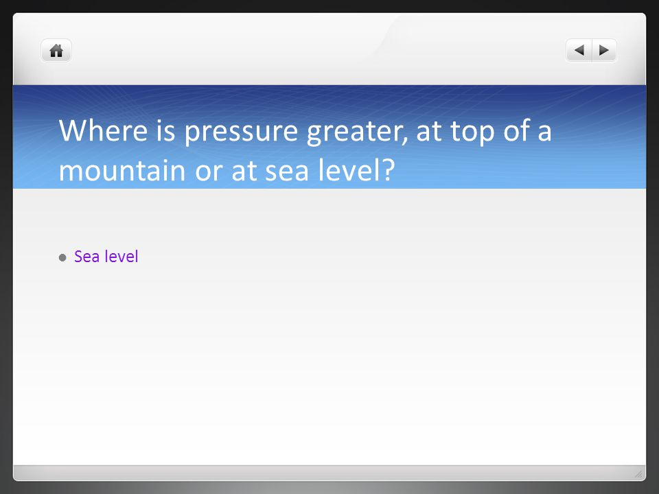 Where is pressure greater, at top of a mountain or at sea level