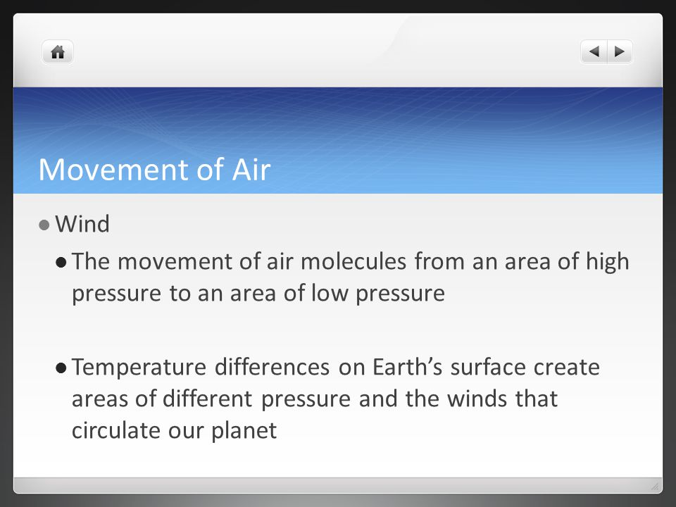 Movement of Air Wind. The movement of air molecules from an area of high pressure to an area of low pressure.
