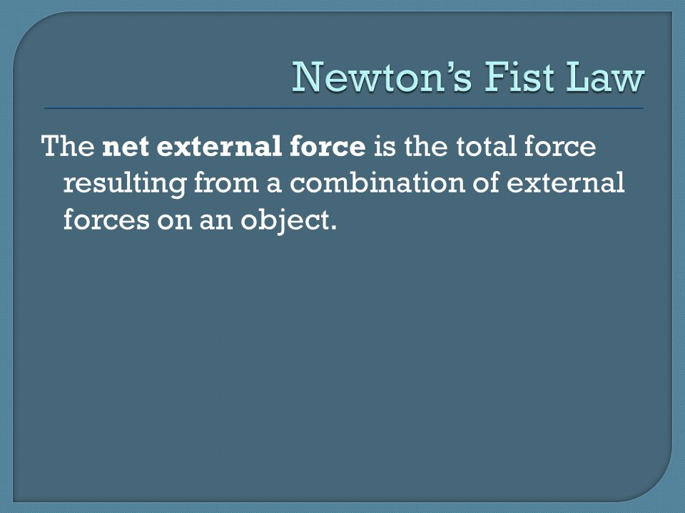 Newton's Fist Law The net external force is the total force resulting from a combination of external forces on an object.