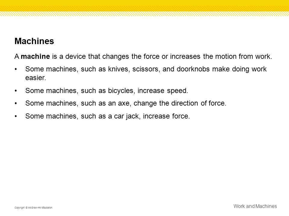 Machines A machine is a device that changes the force or increases the motion from work.