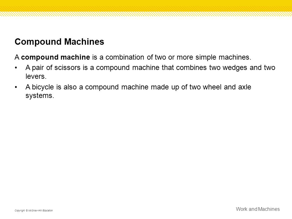 Compound Machines A compound machine is a combination of two or more simple machines.