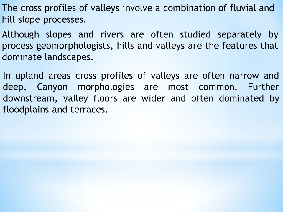 The cross profiles of valleys involve a combination of fluvial and hill slope processes.