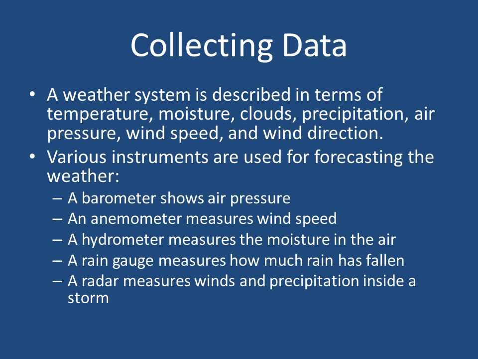 Collecting Data A weather system is described in terms of temperature, moisture, clouds, precipitation, air pressure, wind speed, and wind direction.