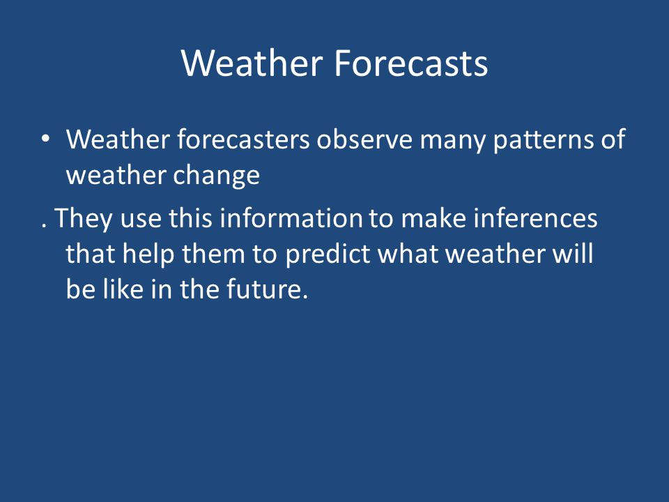 Weather Forecasts Weather forecasters observe many patterns of weather change.