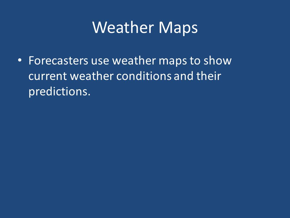 Weather Maps Forecasters use weather maps to show current weather conditions and their predictions.