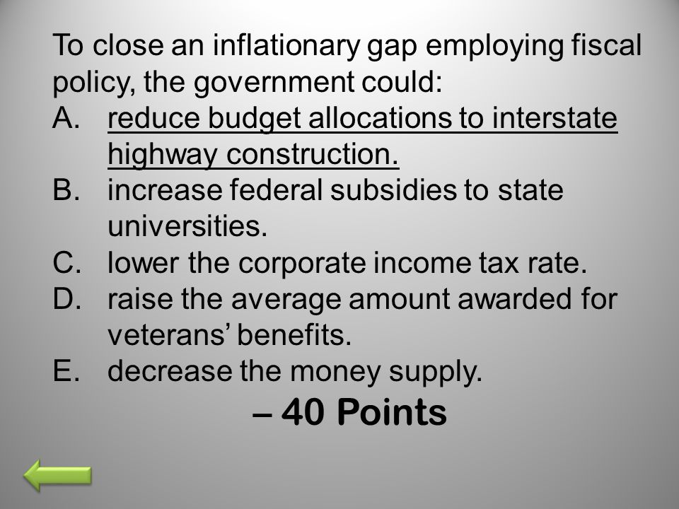 To close an inflationary gap employing fiscal policy, the government could: