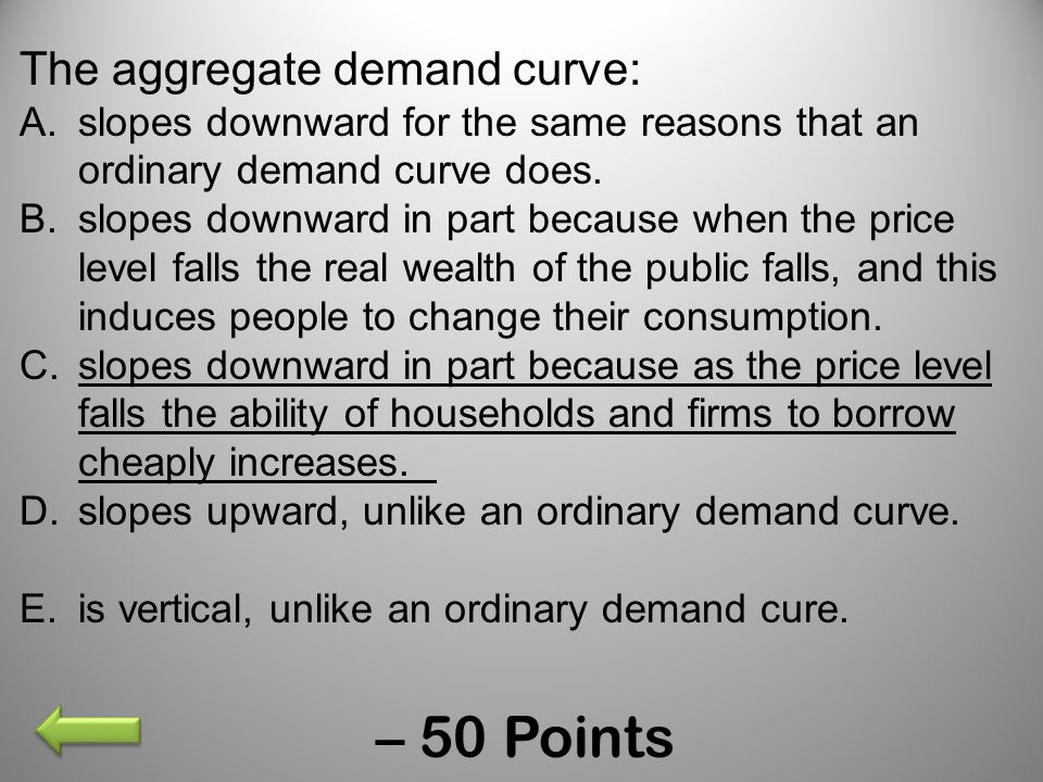 – 50 Points The aggregate demand curve: