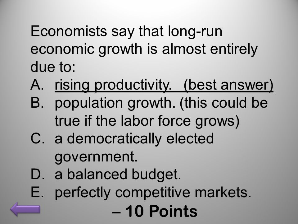 Economists say that long-run economic growth is almost entirely due to: