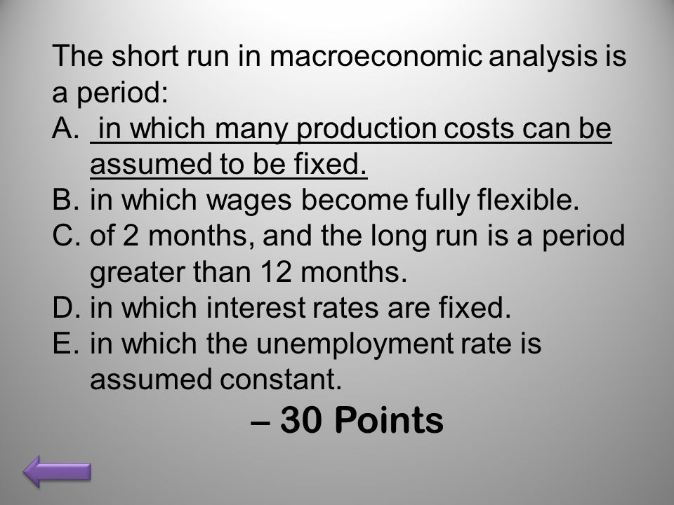 – 30 Points The short run in macroeconomic analysis is a period: