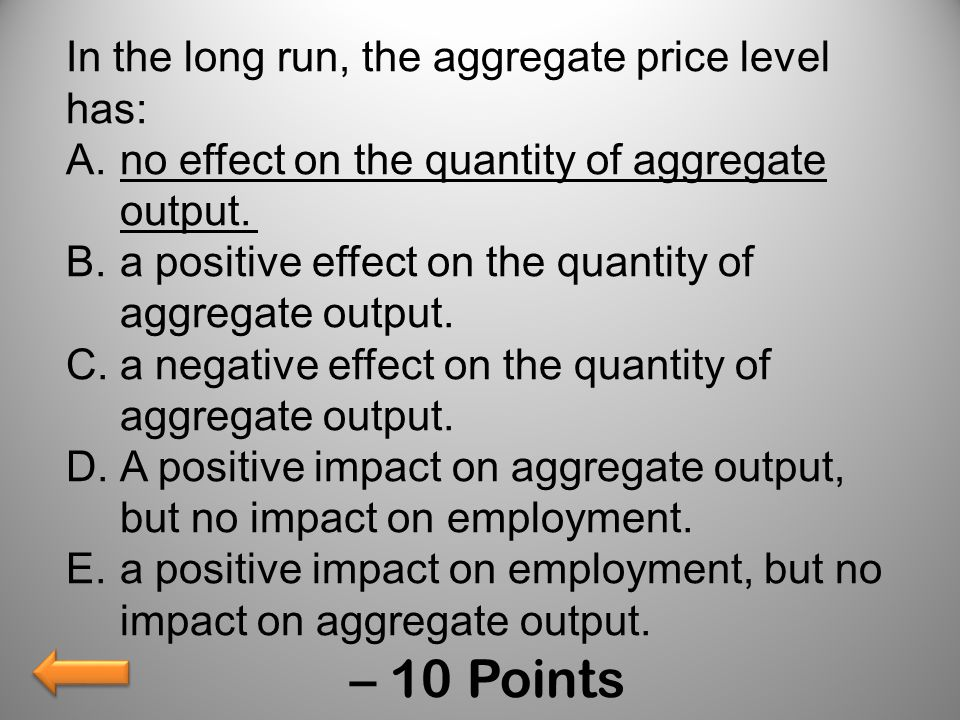 – 10 Points In the long run, the aggregate price level has: