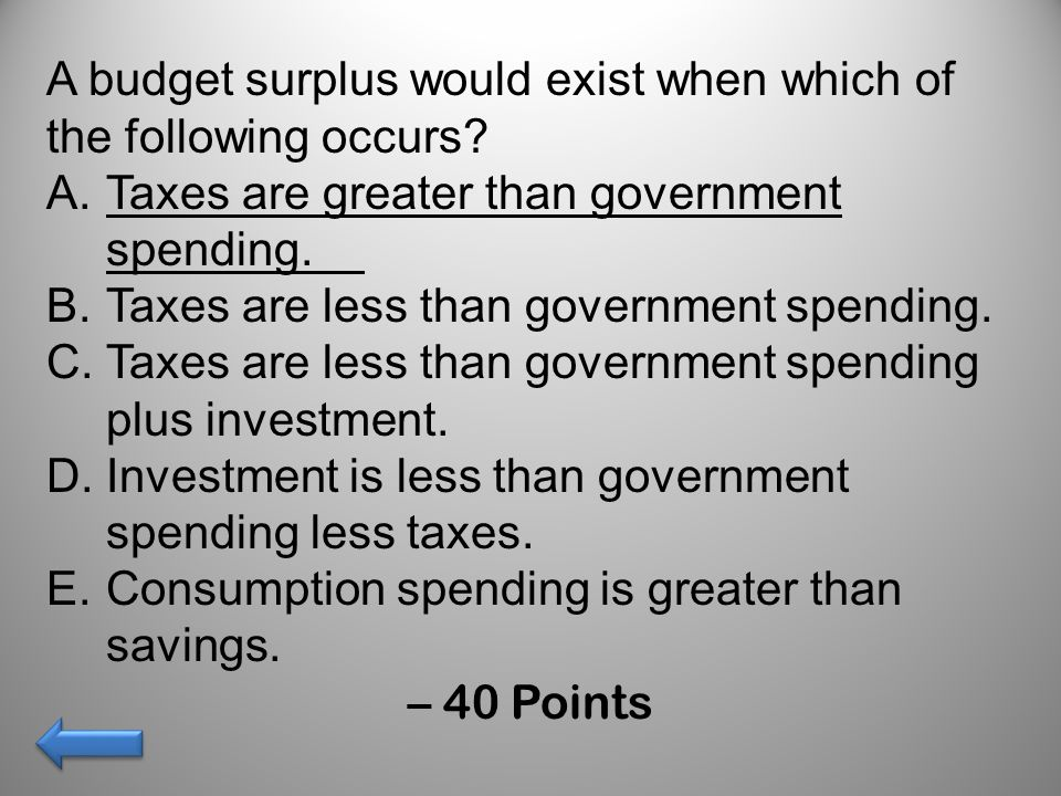 A budget surplus would exist when which of the following occurs