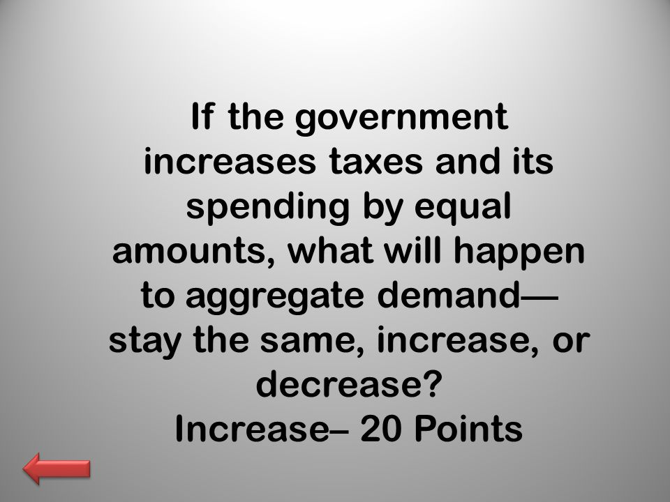 If the government increases taxes and its spending by equal amounts, what will happen to aggregate demand—stay the same, increase, or decrease