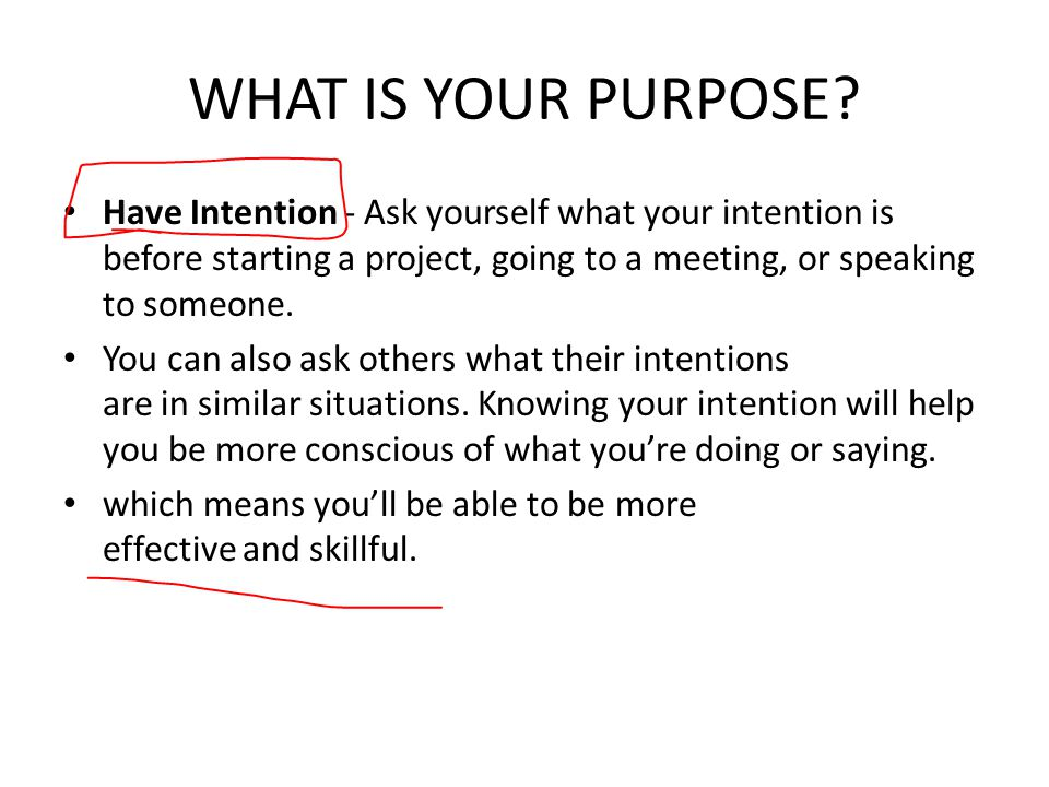WHAT IS YOUR PURPOSE Have Intention - Ask yourself what your intention is before starting a project, going to a meeting, or speaking to someone.