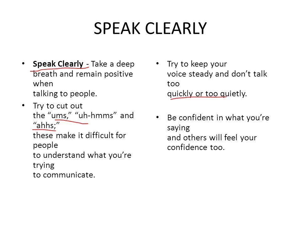 SPEAK CLEARLY Speak Clearly - Take a deep breath and remain positive when talking to people.