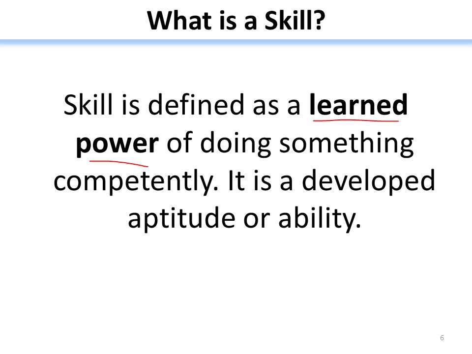 What is a Skill. Skill is defined as a learned power of doing something competently.