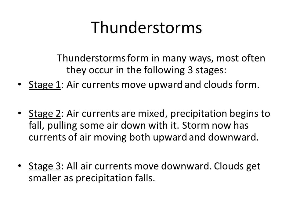 Thunderstorms Thunderstorms form in many ways, most often they occur in the following 3 stages: Stage 1: Air currents move upward and clouds form.