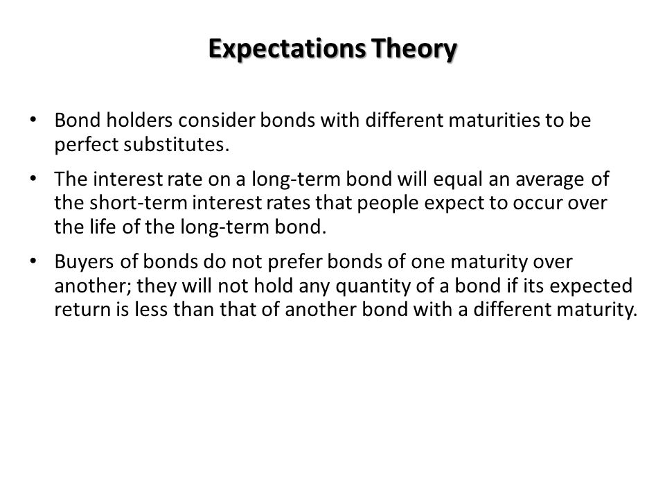 Expectations Theory Bond holders consider bonds with different maturities to be perfect substitutes.