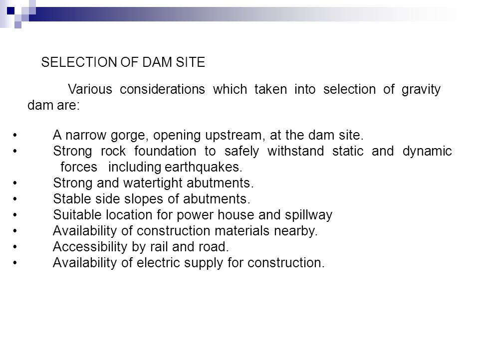 SELECTION OF DAM SITE Various considerations which taken into selection of gravity dam are: A narrow gorge, opening upstream, at the dam site.