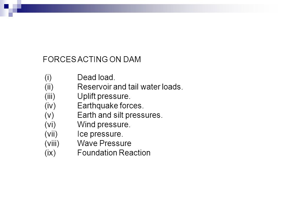FORCES ACTING ON DAM (i) Dead load. (ii) Reservoir and tail water loads. (iii) Uplift pressure. (iv) Earthquake forces.