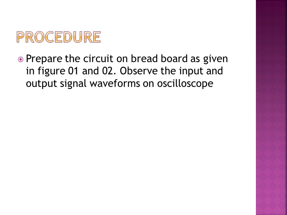 Procedure Prepare the circuit on bread board as given in figure 01 and 02.