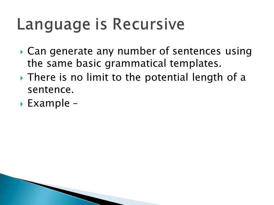 Language is Recursive Can generate any number of sentences using the same basic grammatical templates.