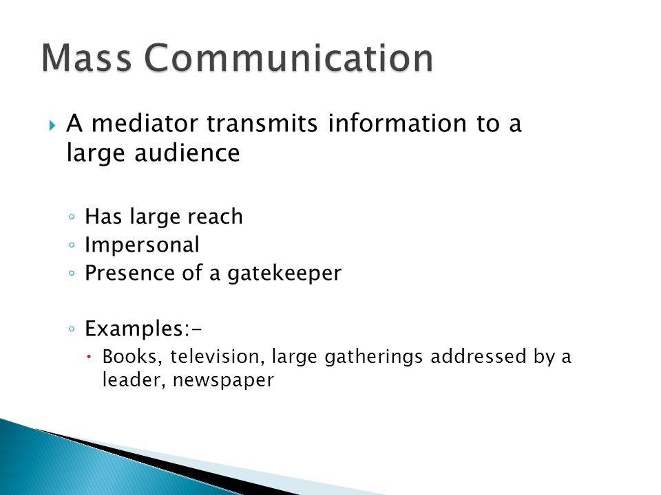 Mass Communication A mediator transmits information to a large audience. Has large reach. Impersonal.